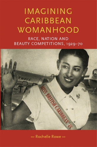 Imagining Caribbean Womanhood: race, nation and beauty competitions, 1929-1970